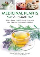 Medicinal Plants at Home: More Than 100 Natural Remedies for Healing Common Ailments