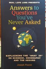 "Answers to Questions You've Never Asked: Explaining the ""What If"" in Science, Geography and the Absurd"