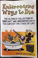 Embarrassing Ways to Die: The Ultimate Collection of 1001 Daft and Undignified Ways You Can Exit the Stage of Life