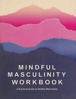 Mindful Masculinity Workbook: A Practical Guide To Healthier Masculinity