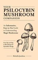Your Psilocybin Mushroom Companion: An Informative, Easy-to-Use Guide to Understanding Magic Mushrooms―From Tips and Trips to Microdosing and Psychedelic Therapy