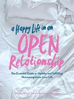 A Happy Life in an Open Relationship : The Essential Guide to a Healthy and Fulfilling Nonmonogamous Love Life (Open Marriage and Polyamory Book, Couples Relationship Advice from Sex Therapist)