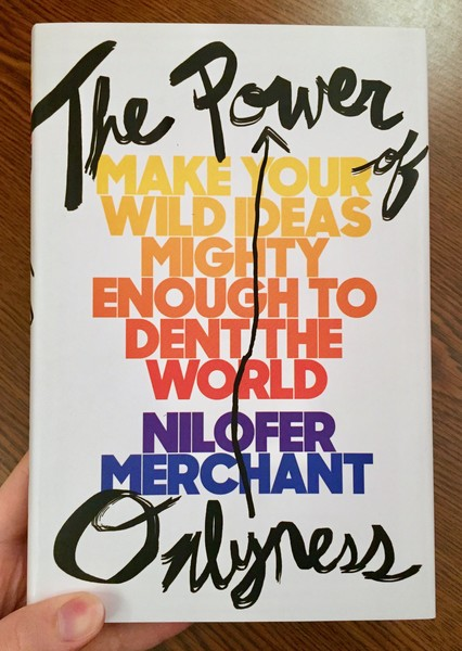 Power of Onlyness: Make Your Wild Ideas Mighty Enough to Dent the World, The by Nilofer Merchant
