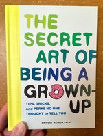Secret Art of Being a Grown-Up: Tips, Tricks, and Perks No One Thought to Tell You