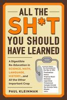 All the Sh*t You Should Have Learned: A Digestible Re-Education in Science, Math, Literature, History...and All the Other Important Crap