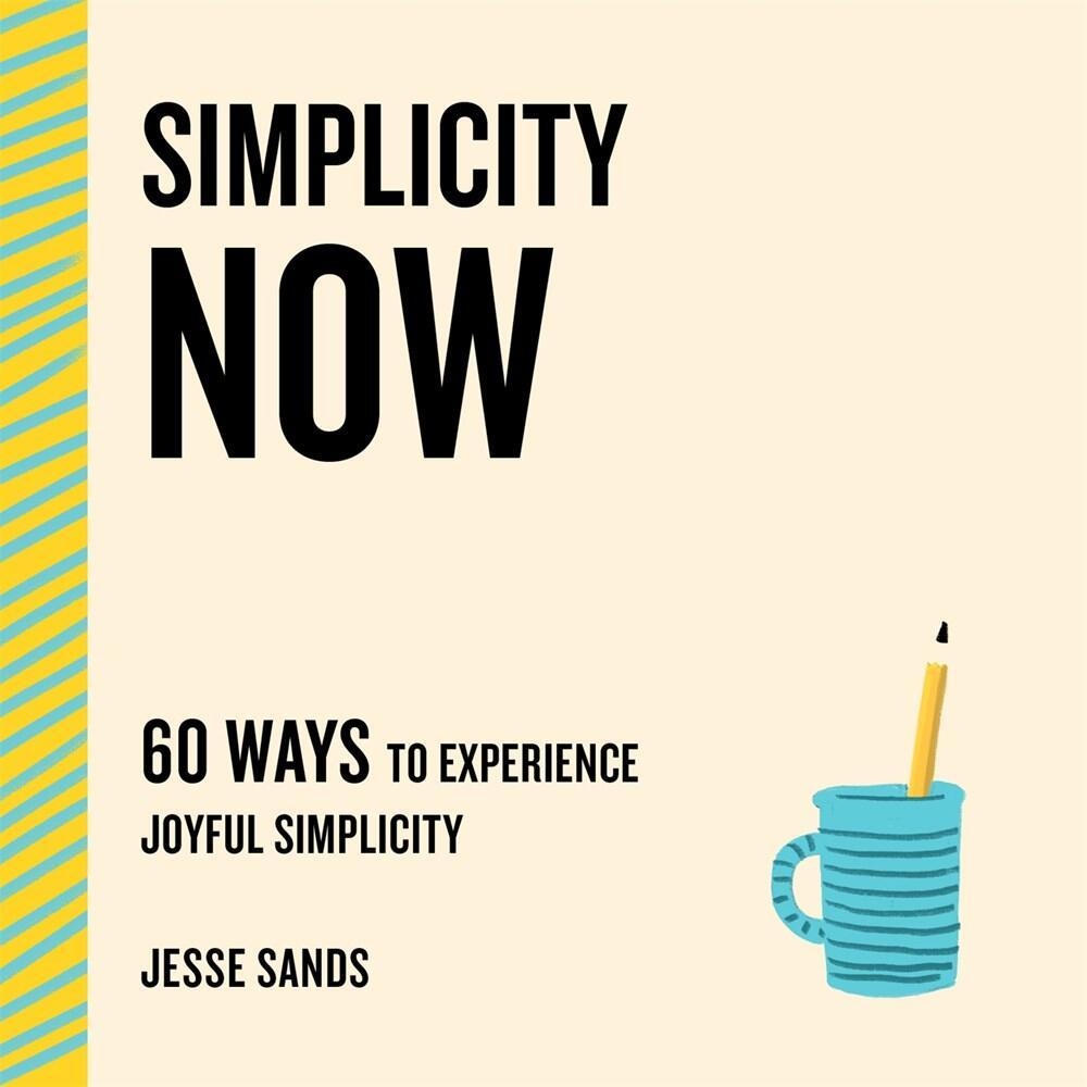 Simplicity Now: 60 Ways to Experience Joyful Simplicity