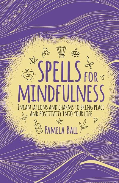 Spells for Mindfulness: Incantations and Charms to Bring Peace and Positivity into Your Life