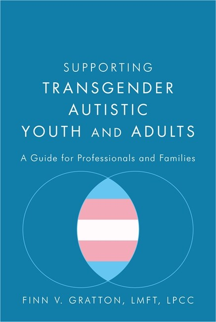 Supporting Transgender Autistic Youth and Adults : A Guide for Professionals and Families
