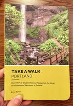 Take a Walk: Portland: More Than 75 Walks in Natural Places from the Gorge to Hillsboro and Vancouver to Tualatin