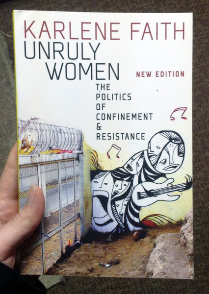 Unruly Women: The politics of confinement & resistance by Karlene Faith