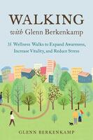 Walking with Glenn Berkenkamp: 35 Wellness Walks to Expand Awareness, Increase Vitality, and Reduce Stress