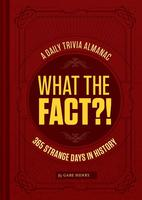 What the Fact?!: A Daily Trivia Almanac of 365 Strange Days in History (Trivia A Day, Educational Gifts, Trivia Facts)