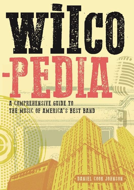 Wilcopedia : A Comprehensive Guide To The Music Of America's Best Band