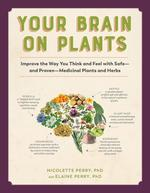 Your Brain on Plants: Improve the Way You Think and Feel with Safe—and Proven—Medicinal Plants and Herbs